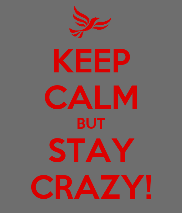 KEEP CALM BUT STAY CRAZY!