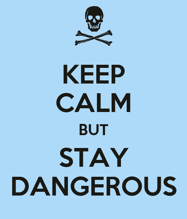 KEEP CALM BUT STAY DANGEROUS