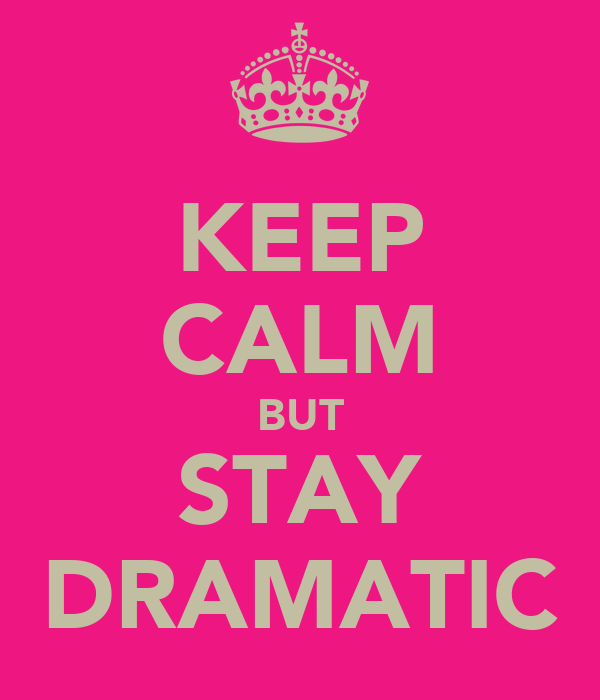 KEEP CALM BUT STAY DRAMATIC