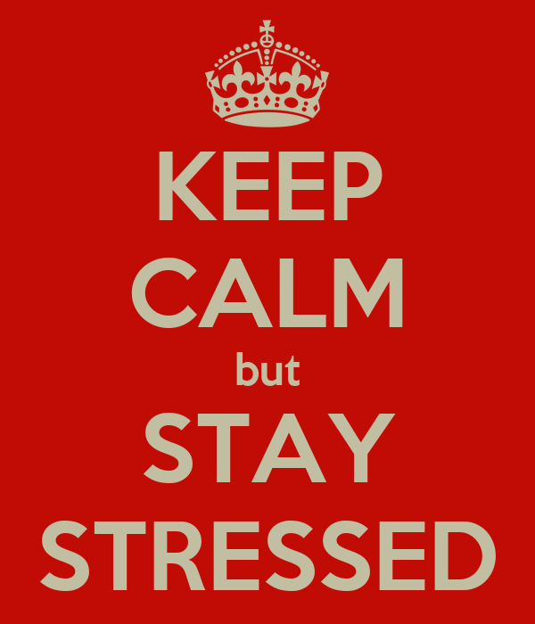 KEEP CALM but STAY STRESSED