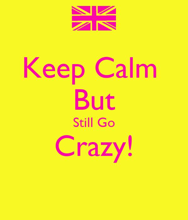Keep Calm  But Still Go Crazy!