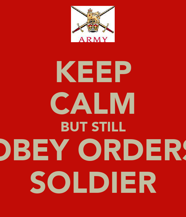 KEEP CALM BUT STILL OBEY ORDERS SOLDIER