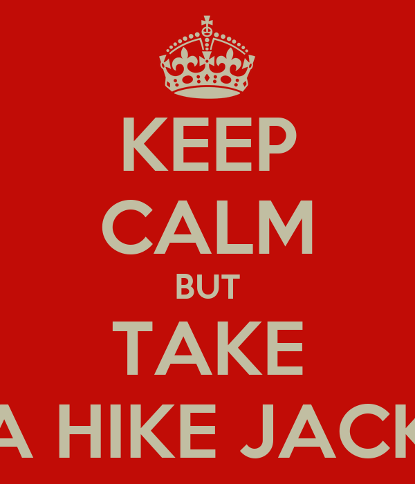 KEEP CALM BUT TAKE A HIKE JACK