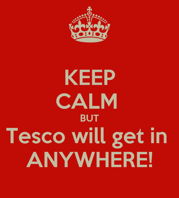 KEEP CALM  BUT Tesco will get in  ANYWHERE!