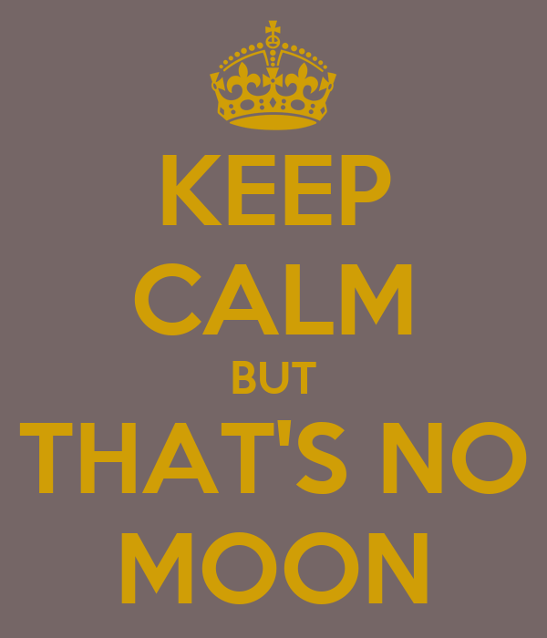 KEEP CALM BUT THAT'S NO MOON