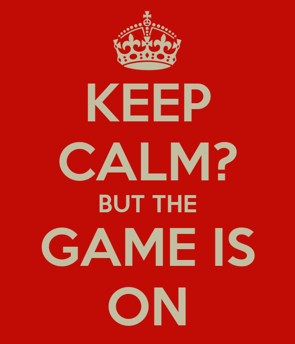 KEEP CALM? BUT THE GAME IS ON