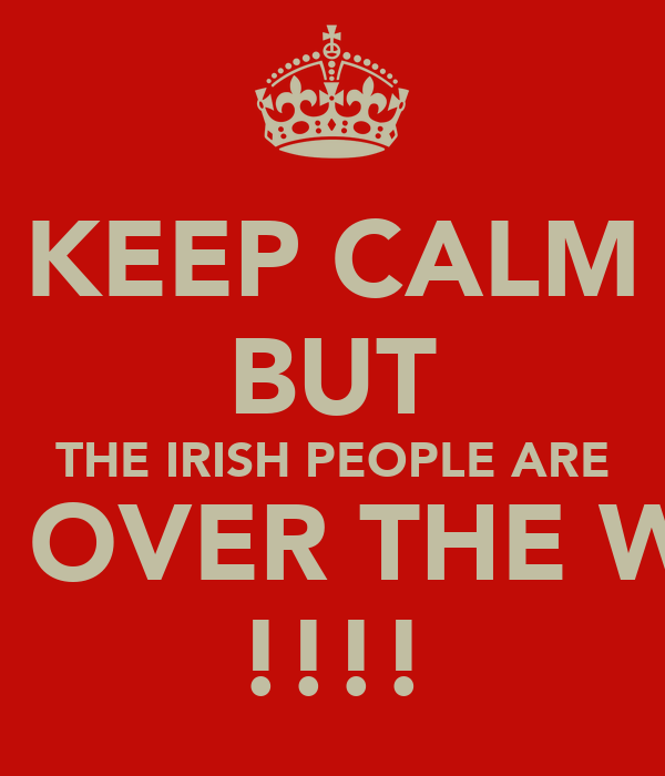 KEEP CALM BUT THE IRISH PEOPLE ARE TAKIN OVER THE WORLD !!!!