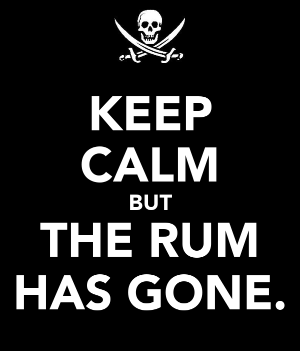KEEP CALM BUT THE RUM HAS GONE.