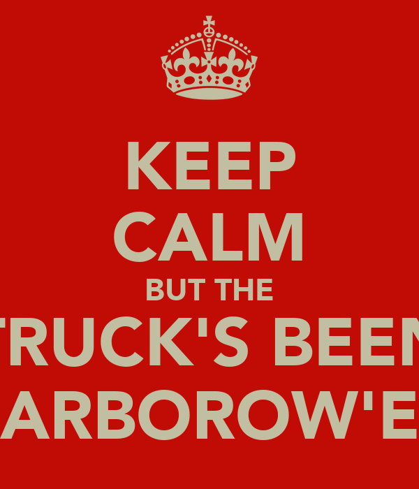 KEEP CALM BUT THE TRUCK'S BEEN HARBOROW'ED