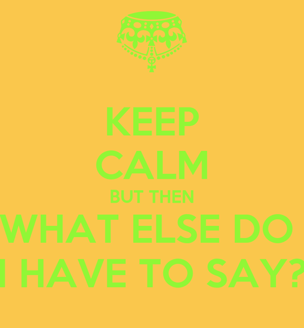 KEEP CALM BUT THEN WHAT ELSE DO  I HAVE TO SAY?