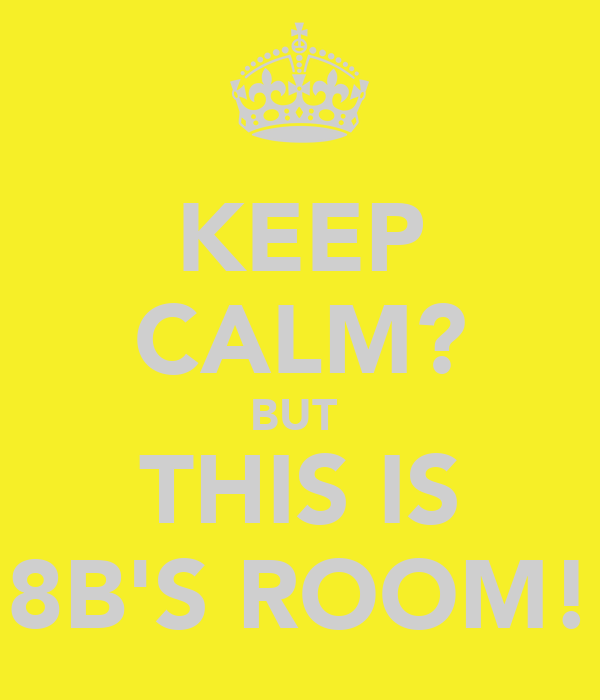 KEEP CALM? BUT  THIS IS 8B'S ROOM!