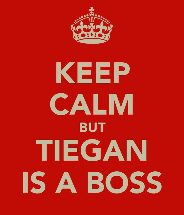 KEEP CALM BUT TIEGAN IS A BOSS