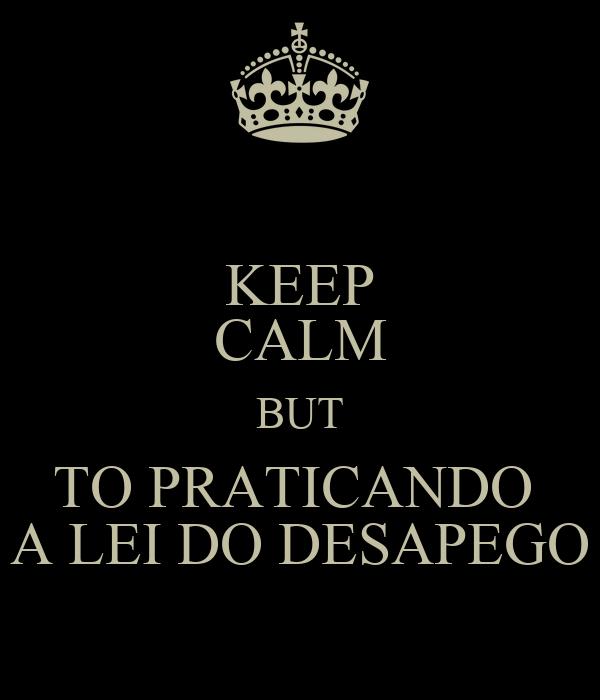 KEEP CALM BUT TO PRATICANDO  A LEI DO DESAPEGO