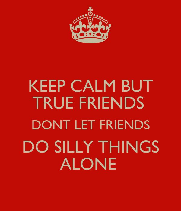 KEEP CALM BUT TRUE FRIENDS  DONT LET FRIENDS DO SILLY THINGS ALONE