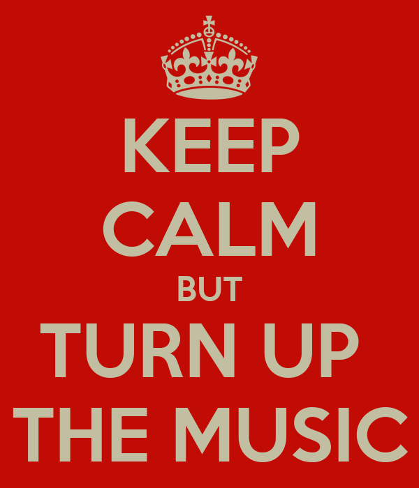 KEEP CALM BUT TURN UP  THE MUSIC