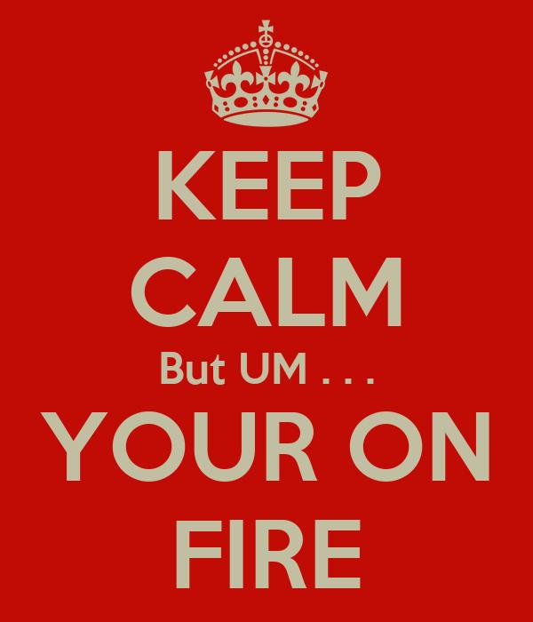 KEEP CALM But UM . . . YOUR ON FIRE