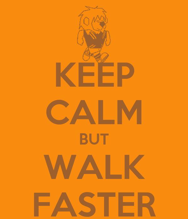 KEEP CALM BUT WALK FASTER