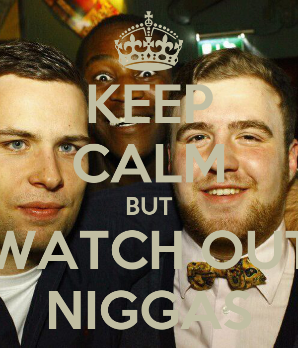 KEEP CALM BUT WATCH OUT NIGGAS