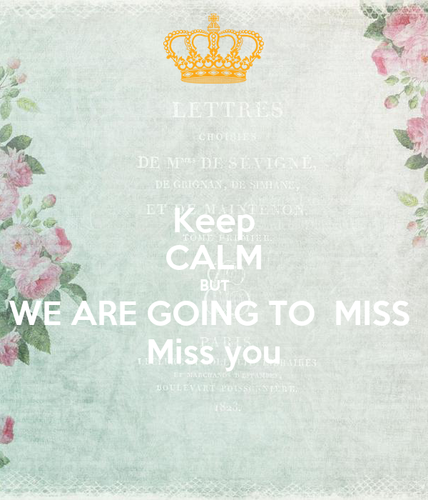 Keep CALM BUT WE ARE GOING TO  MISS  Miss you