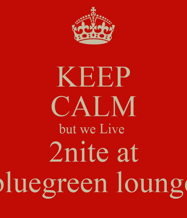 KEEP CALM but we Live  2nite at bluegreen lounge