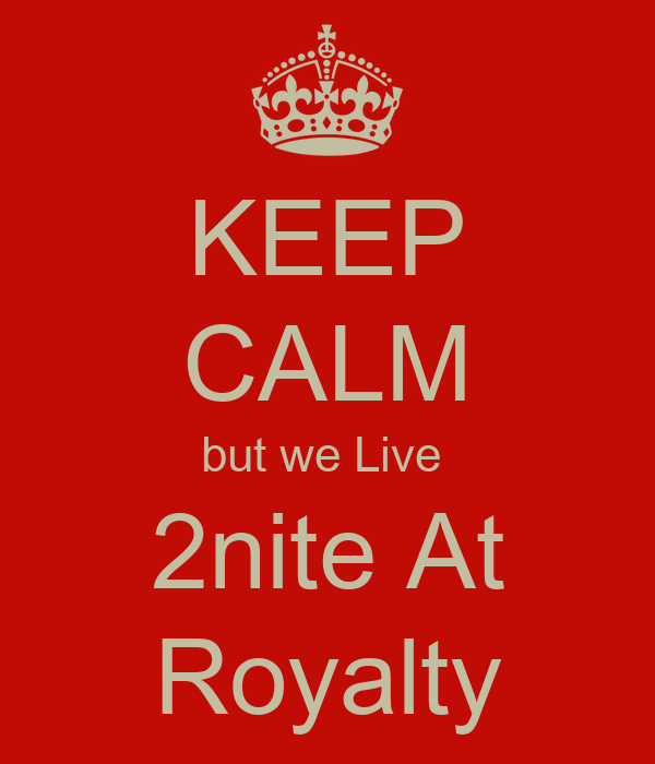 KEEP CALM but we Live  2nite At Royalty