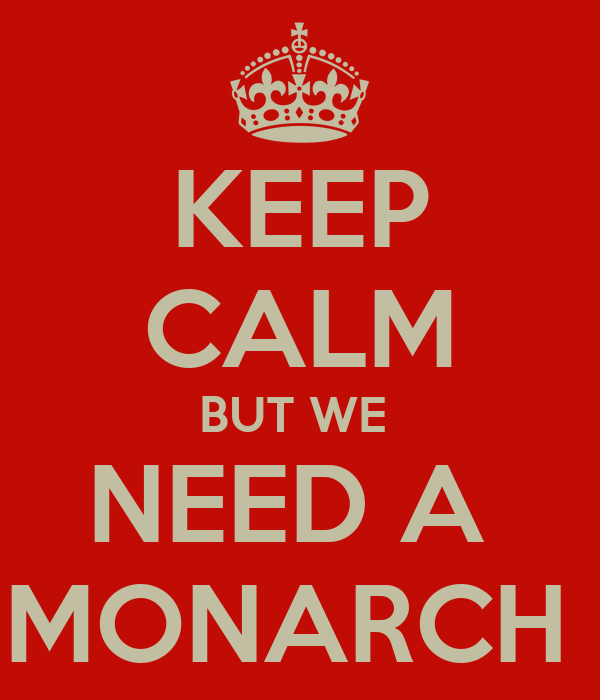 KEEP CALM BUT WE  NEED A  MONARCH