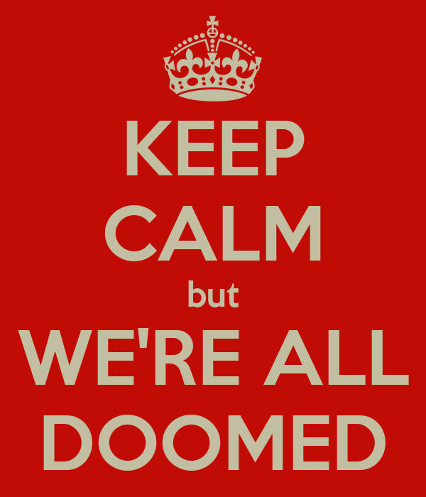 KEEP CALM but WE'RE ALL DOOMED