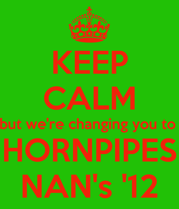 KEEP CALM but we're changing you to  HORNPIPES NAN's '12