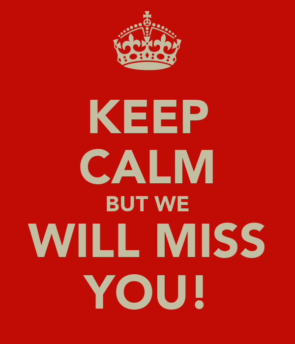 KEEP CALM BUT WE WILL MISS YOU!