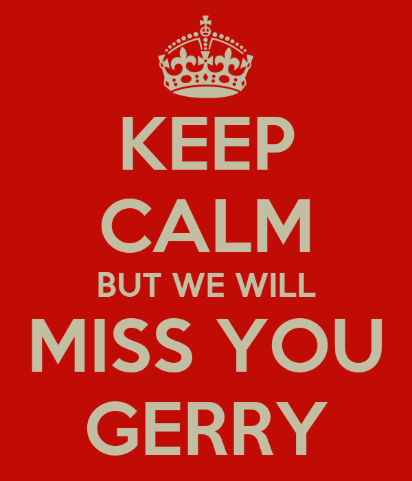 KEEP CALM BUT WE WILL MISS YOU GERRY