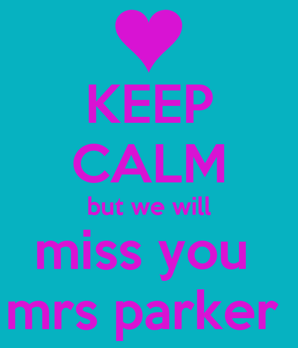 KEEP CALM but we will miss you  mrs parker
