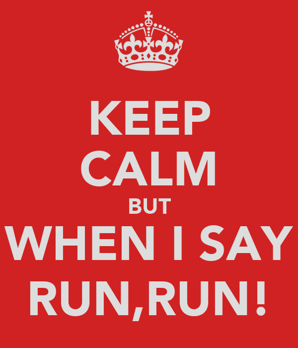 KEEP CALM BUT WHEN I SAY RUN,RUN!