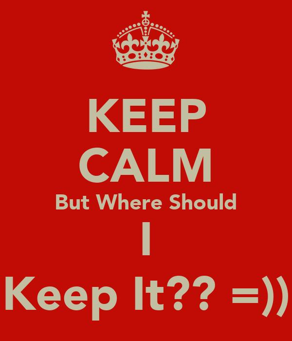 KEEP CALM But Where Should I Keep It?? =))