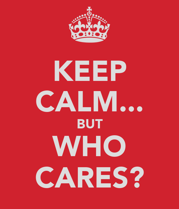 KEEP CALM... BUT WHO CARES?