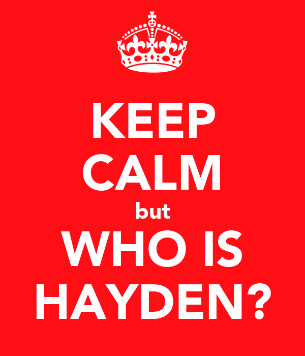 KEEP CALM but WHO IS HAYDEN?