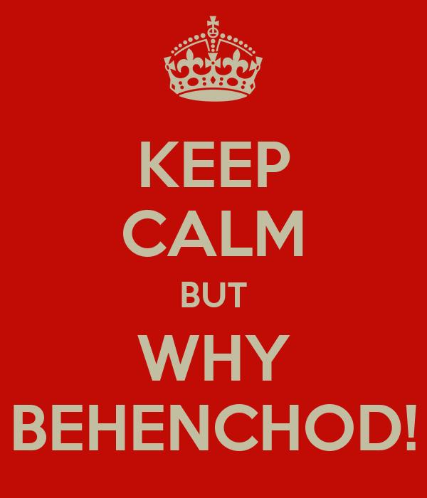 KEEP CALM BUT WHY BEHENCHOD!