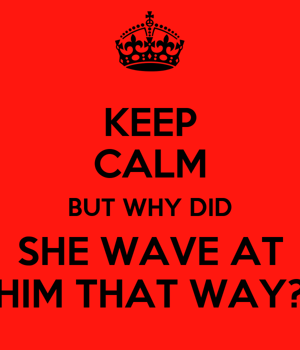 KEEP CALM BUT WHY DID SHE WAVE AT HIM THAT WAY?