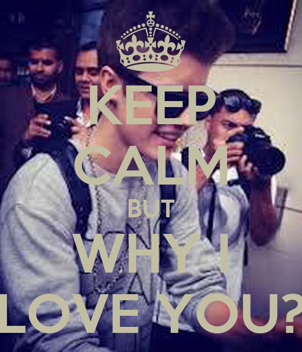 KEEP CALM BUT WHY I LOVE YOU?
