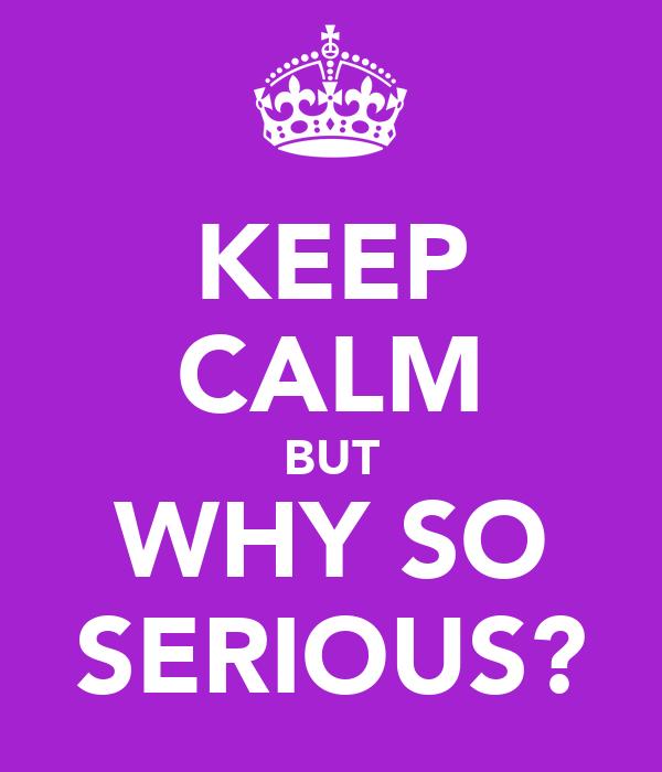 KEEP CALM BUT WHY SO SERIOUS?