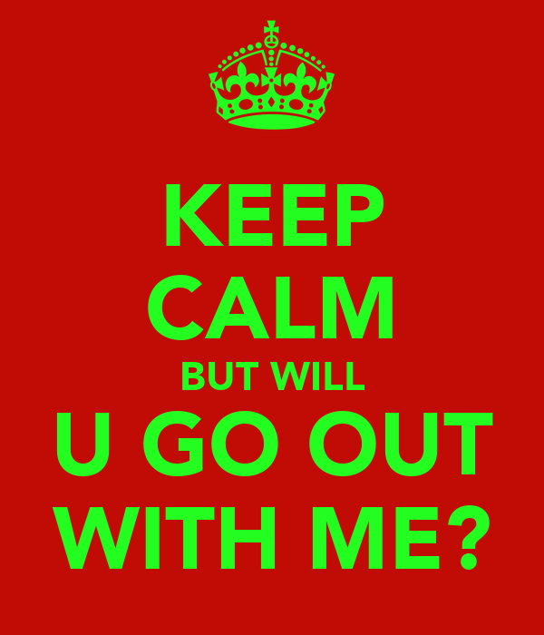 KEEP CALM BUT WILL U GO OUT WITH ME?
