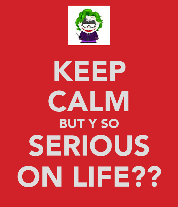 KEEP CALM BUT Y SO SERIOUS ON LIFE??