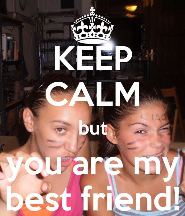 KEEP CALM but you are my best friend!