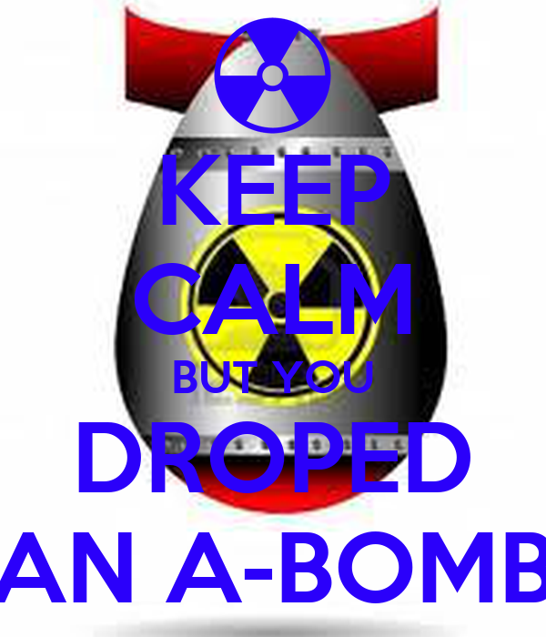 KEEP CALM BUT YOU DROPED AN A-BOMB