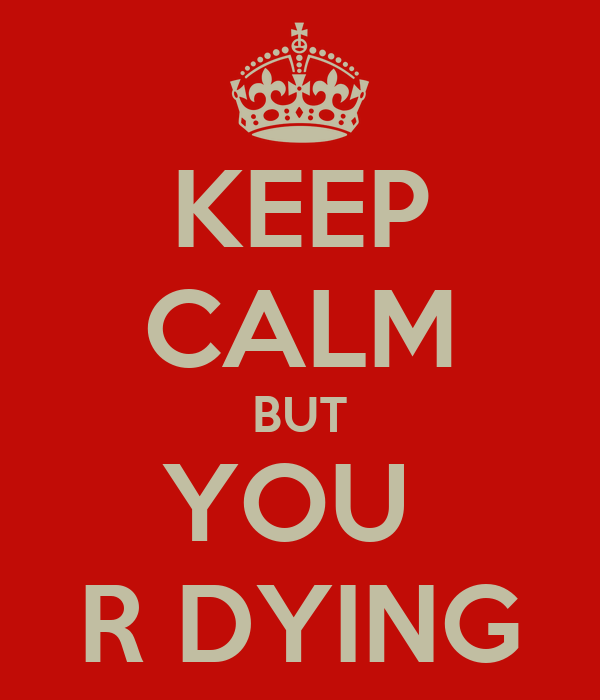 KEEP CALM BUT YOU  R DYING