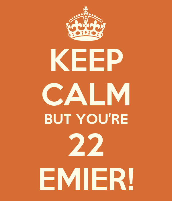KEEP CALM BUT YOU'RE 22 EMIER!