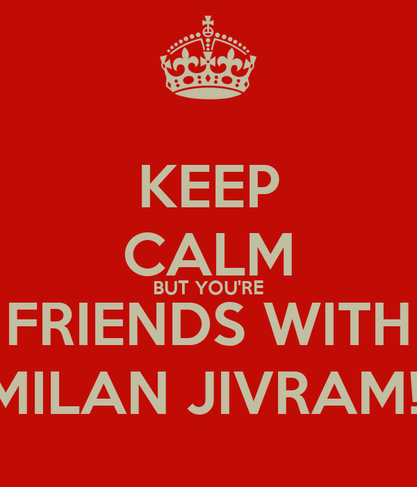 KEEP CALM BUT YOU'RE FRIENDS WITH MILAN JIVRAM!!