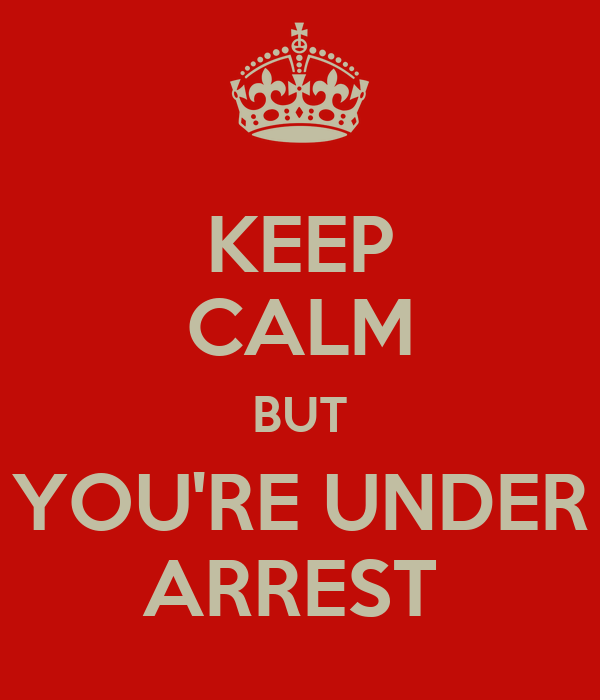 KEEP CALM BUT YOU'RE UNDER ARREST