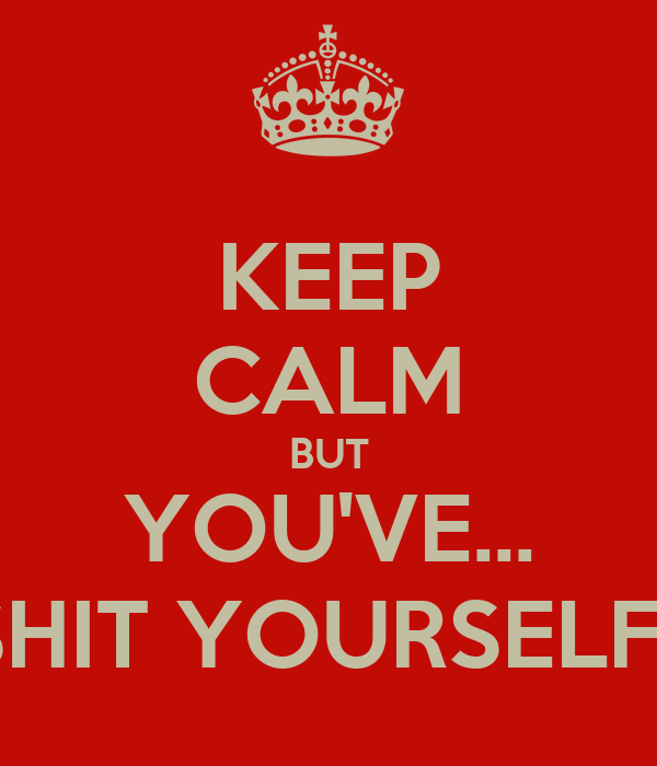 KEEP CALM BUT YOU'VE... SHIT YOURSELF!!