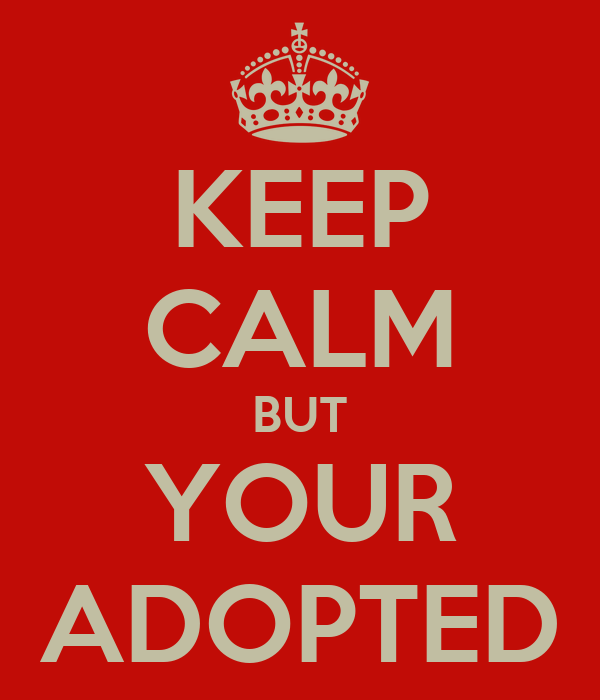 KEEP CALM BUT YOUR ADOPTED