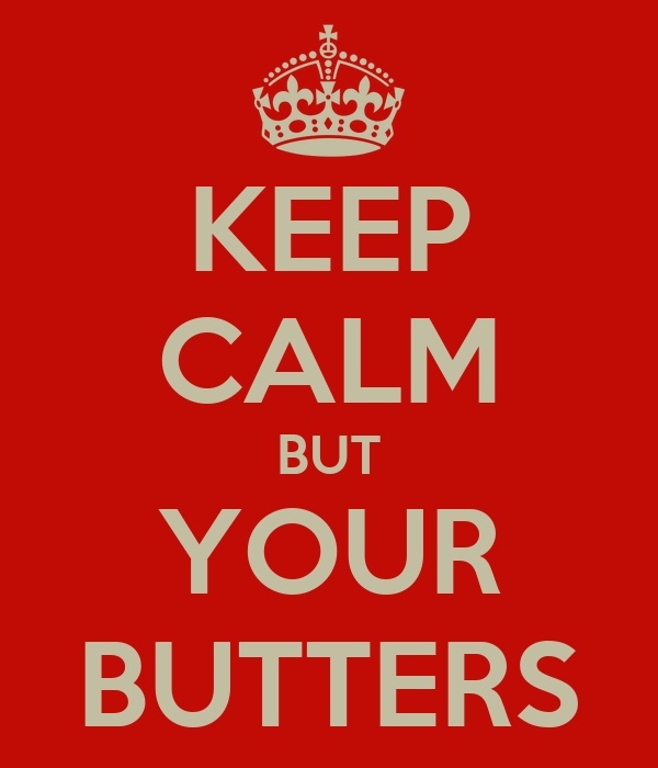 KEEP CALM BUT YOUR BUTTERS
